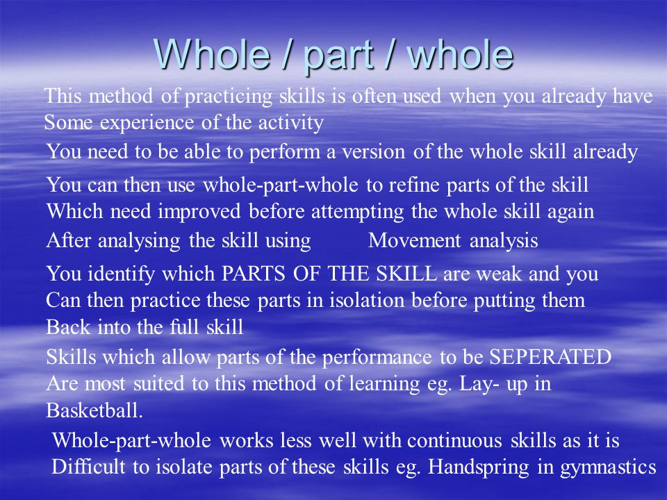 Whole / part / whole This method of practicing skills is often used when you already have Some experience of the activity You need to be able to perform a version of the whole skill already You can then use whole-part-whole to refine parts of the skill Which need improved before attempting the whole skill again After analysing the skill usingMovement analysis You identify which PARTS OF THE SKILL are weak and you Can then practice these parts in isolation before putting them Back into the full skill Skills which allow parts of the performance to be SEPERATED Are most suited to this method of learning eg.