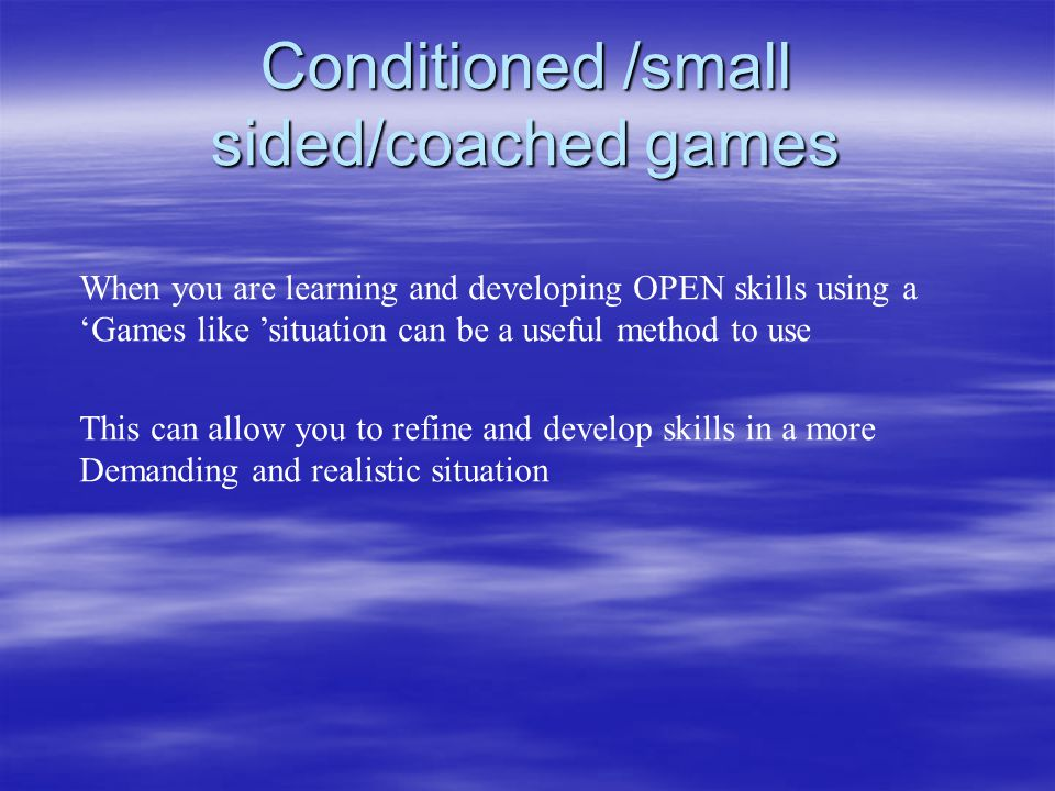 Conditioned /small sided/coached games When you are learning and developing OPEN skills using a Games like situation can be a useful method to use Thi