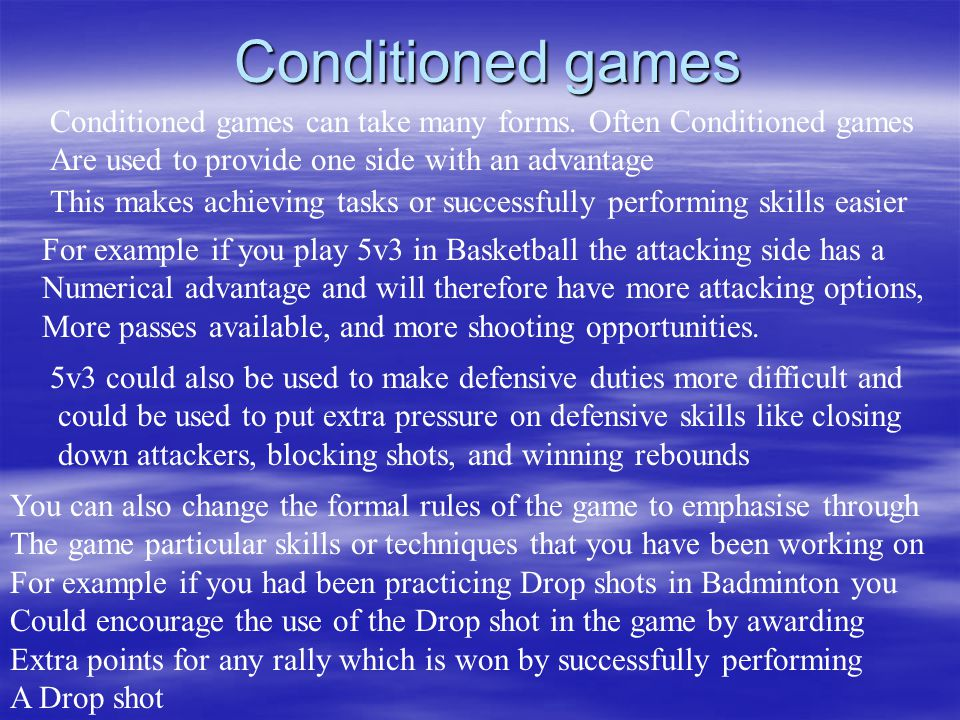 Conditioned games Conditioned games can take many forms. Often Conditioned games Are used to provide one side with an advantage This makes achieving t