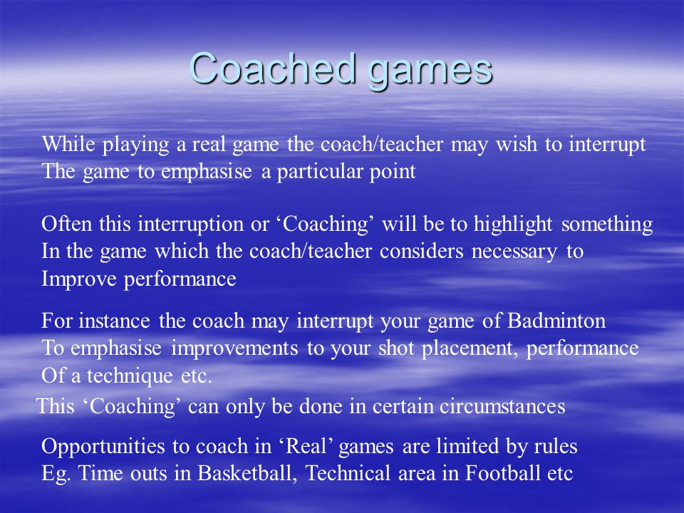 Coached games While playing a real game the coach/teacher may wish to interrupt The game to emphasise a particular point Often this interruption or Coaching will be to highlight something In the game which the coach/teacher considers necessary to Improve performance For instance the coach may interrupt your game of Badminton To emphasise improvements to your shot placement, performance Of a technique etc.