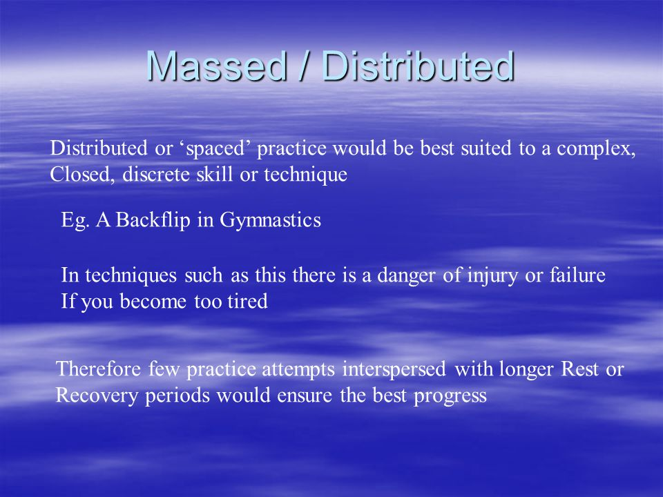 Massed / Distributed Distributed or spaced practice would be best suited to a complex, Closed, discrete skill or technique Eg. A Backflip in Gymnastic