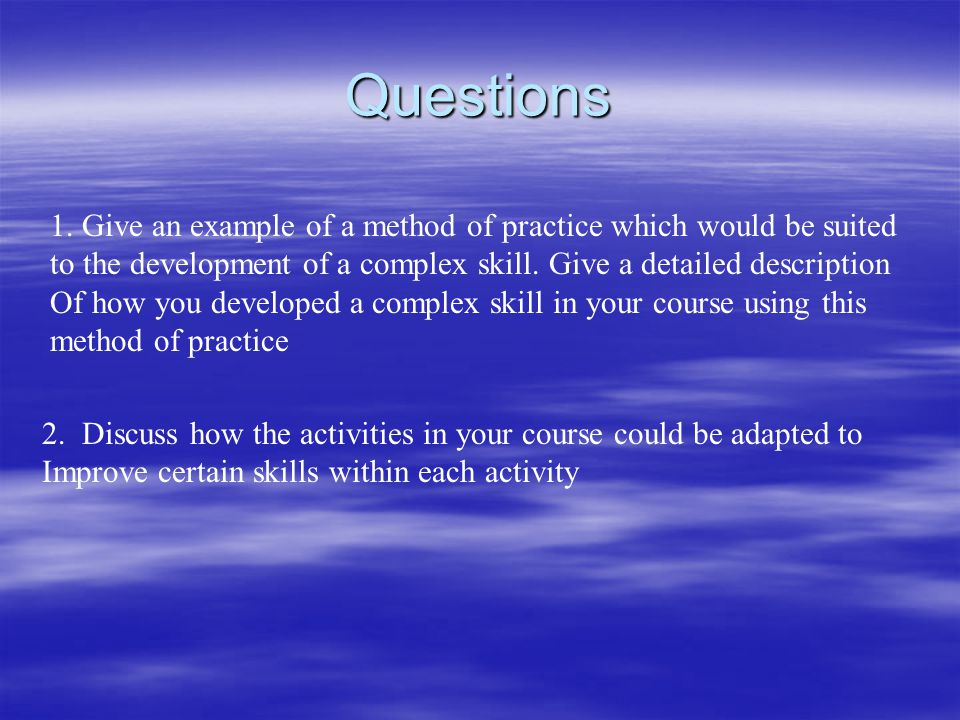 Questions 1. Give an example of a method of practice which would be suited to the development of a complex skill. Give a detailed description Of how y