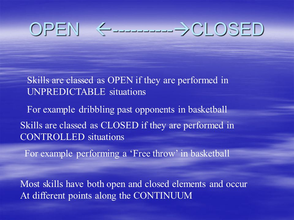 OPEN ---------- CLOSED Skills are classed as OPEN if they are performed in UNPREDICTABLE situations Skills are classed as CLOSED if they are performed