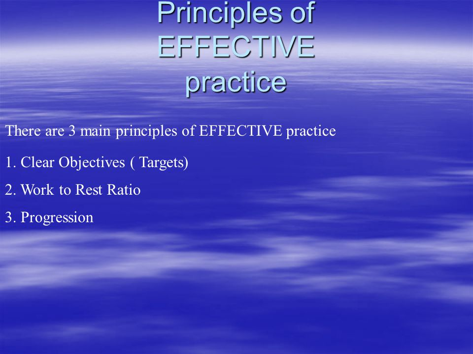 Principles of EFFECTIVE practice There are 3 main principles of EFFECTIVE practice 1. Clear Objectives ( Targets) 2. Work to Rest Ratio 3. Progression