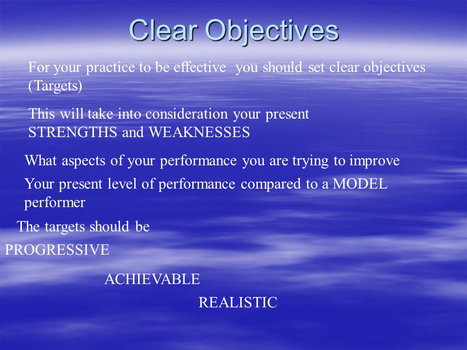 Clear Objectives For your practice to be effective you should set clear objectives (Targets) This will take into consideration your present STRENGTHS