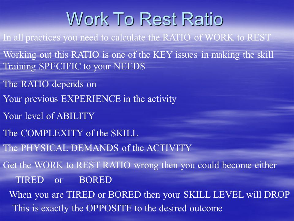 Work To Rest Ratio In all practices you need to calculate the RATIO of WORK to REST Working out this RATIO is one of the KEY issues in making the skill Training SPECIFIC to your NEEDS The RATIO depends on Your previous EXPERIENCE in the activity Your level of ABILITY The COMPLEXITY of the SKILL The PHYSICAL DEMANDS of the ACTIVITY Get the WORK to REST RATIO wrong then you could become either TIREDorBORED When you are TIRED or BORED then your SKILL LEVEL will DROP This is exactly the OPPOSITE to the desired outcome