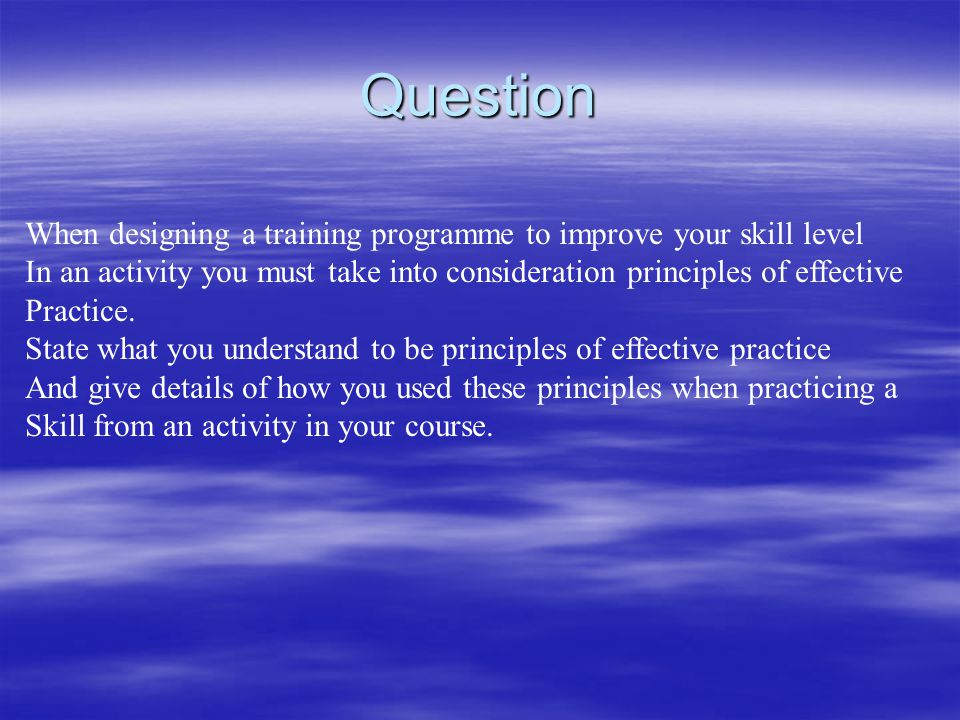 Question When designing a training programme to improve your skill level In an activity you must take into consideration principles of effective Pract