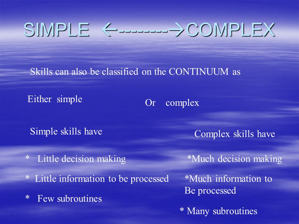 SIMPLE -------- COMPLEX Skills can also be classified on the CONTINUUM as Either simple Or complex Simple skills have * Little decision making * Littl