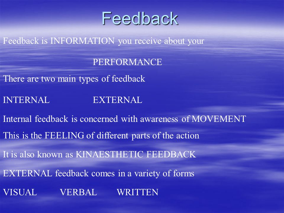 Feedback Feedback is INFORMATION you receive about your PERFORMANCE There are two main types of feedback INTERNALEXTERNAL Internal feedback is concerned with awareness of MOVEMENT This is the FEELING of different parts of the action EXTERNAL feedback comes in a variety of forms VISUALVERBALWRITTEN It is also known as KINAESTHETIC FEEDBACK