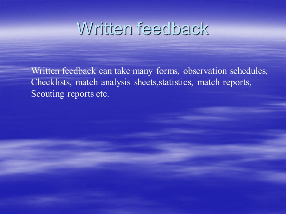 Written feedback Written feedback can take many forms, observation schedules, Checklists, match analysis sheets,statistics, match reports, Scouting reports etc.
