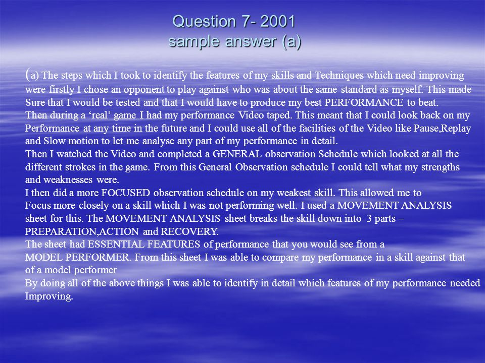 Question 7- 2001 sample answer (a) ( a) The steps which I took to identify the features of my skills and Techniques which need improving were firstly