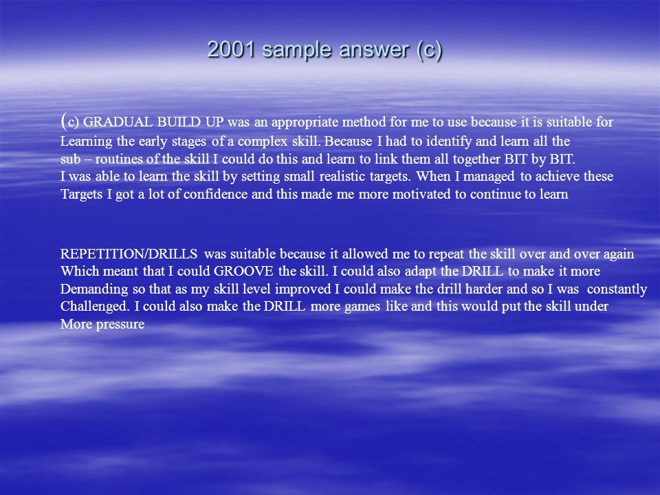 2001 sample answer (c) ( c) GRADUAL BUILD UP was an appropriate method for me to use because it is suitable for Learning the early stages of a complex skill.