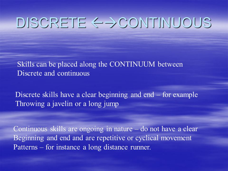 DISCRETE CONTINUOUS Skills can be placed along the CONTINUUM between Discrete and continuous Discrete skills have a clear beginning and end – for example Throwing a javelin or a long jump Continuous skills are ongoing in nature – do not have a clear Beginning and end and are repetitive or cyclical movement Patterns – for instance a long distance runner.