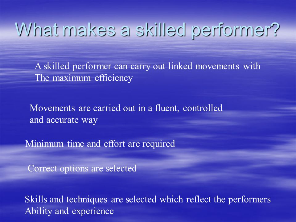 What makes a skilled performer? A skilled performer can carry out linked movements with The maximum efficiency Movements are carried out in a fluent,