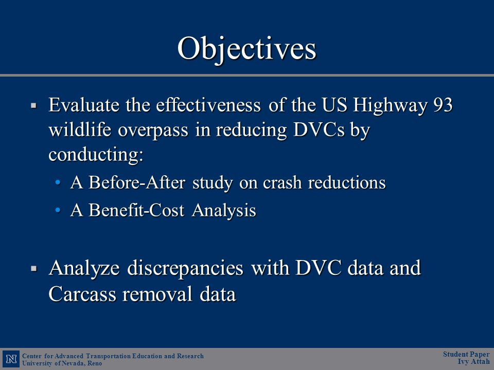 Center for Advanced Transportation Education and Research University of Nevada, Reno Student Paper Ivy Attah Objectives Evaluate the effectiveness of the US Highway 93 wildlife overpass in reducing DVCs by conducting: Evaluate the effectiveness of the US Highway 93 wildlife overpass in reducing DVCs by conducting: A Before-After study on crash reductionsA Before-After study on crash reductions A Benefit-Cost AnalysisA Benefit-Cost Analysis Analyze discrepancies with DVC data and Carcass removal data Analyze discrepancies with DVC data and Carcass removal data