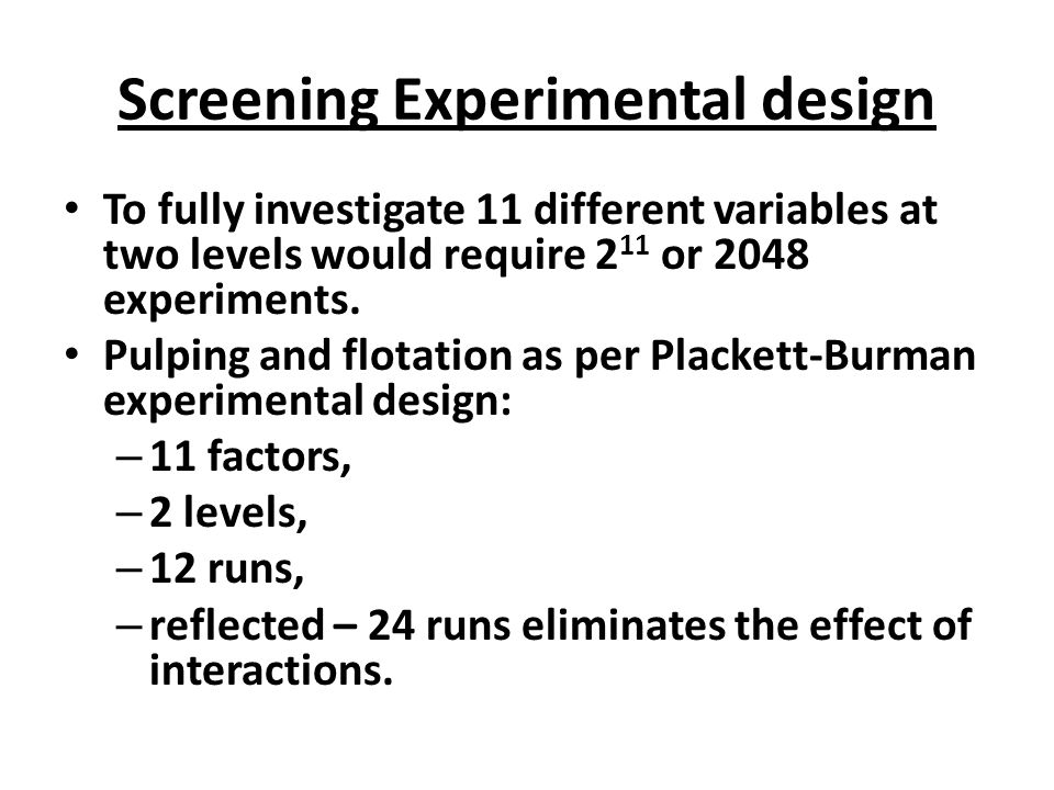 Screening Experimental design To fully investigate 11 different variables at two levels would require 2 11 or 2048 experiments.