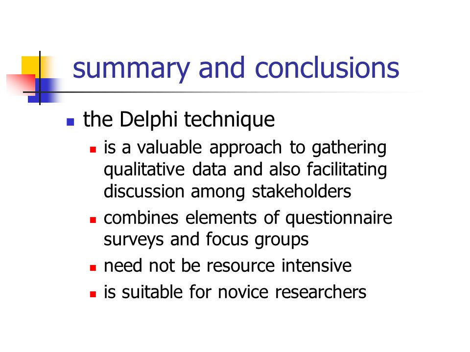summary and conclusions the Delphi technique is a valuable approach to gathering qualitative data and also facilitating discussion among stakeholders combines elements of questionnaire surveys and focus groups need not be resource intensive is suitable for novice researchers