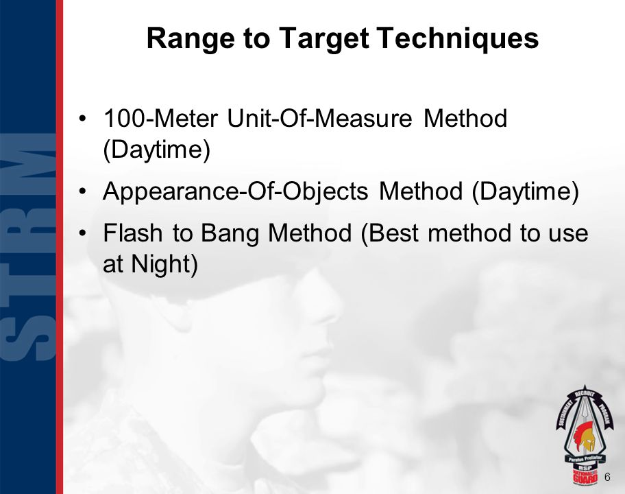 6 Range to Target Techniques 100-Meter Unit-Of-Measure Method (Daytime) Appearance-Of-Objects Method (Daytime) Flash to Bang Method (Best method to use at Night)