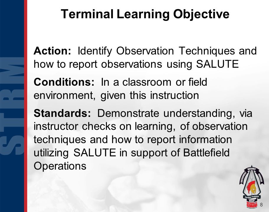8 Terminal Learning Objective Action: Identify Observation Techniques and how to report observations using SALUTE Conditions: In a classroom or field environment, given this instruction Standards: Demonstrate understanding, via instructor checks on learning, of observation techniques and how to report information utilizing SALUTE in support of Battlefield Operations