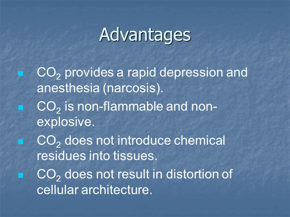 Advantages CO 2 provides a rapid depression and anesthesia (narcosis). CO 2 is non-flammable and non- explosive. CO 2 does not introduce chemical resi