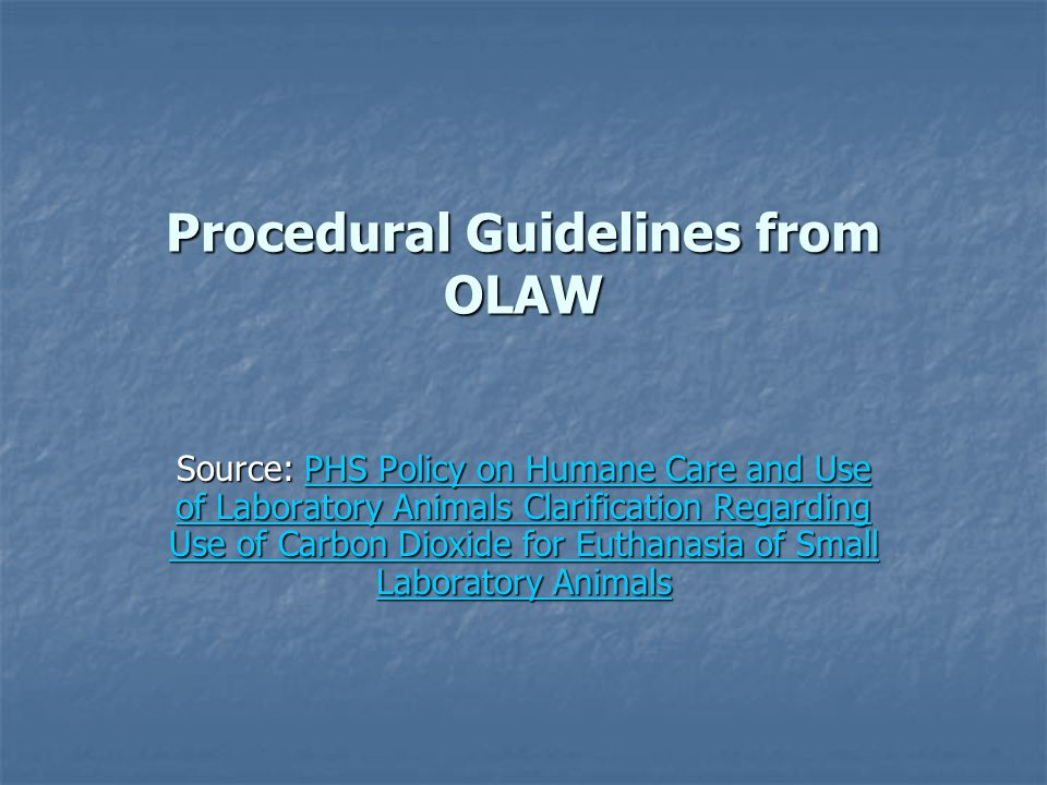 Procedural Guidelines from OLAW Source: PHS Policy on Humane Care and Use of Laboratory Animals Clarification Regarding Use of Carbon Dioxide for Euth