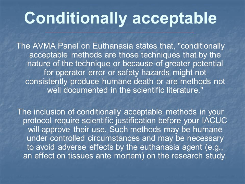 Conditionally acceptable The AVMA Panel on Euthanasia states that, conditionally acceptable methods are those techniques that by the nature of the technique or because of greater potential for operator error or safety hazards might not consistently produce humane death or are methods not well documented in the scientific literature. The inclusion of conditionally acceptable methods in your protocol require scientific justification before your IACUC will approve their use.