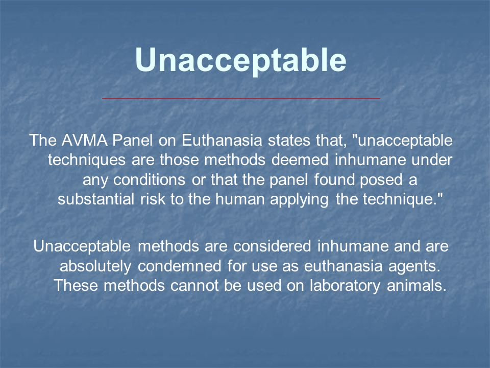 Unacceptable The AVMA Panel on Euthanasia states that, unacceptable techniques are those methods deemed inhumane under any conditions or that the panel found posed a substantial risk to the human applying the technique. Unacceptable methods are considered inhumane and are absolutely condemned for use as euthanasia agents.