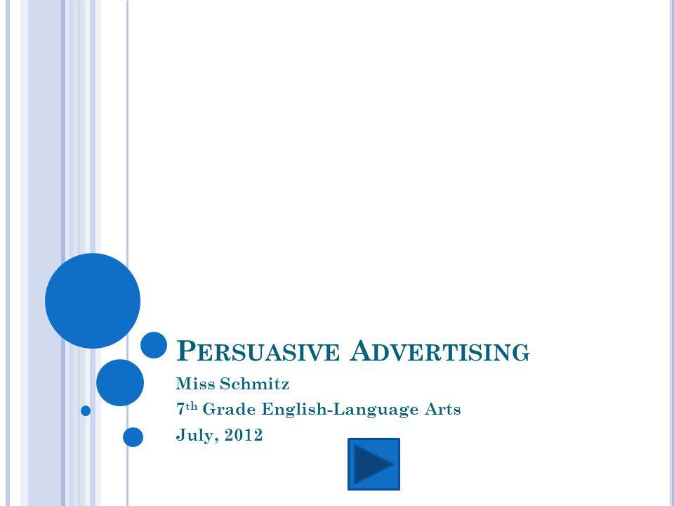 P ERSUASIVE A DVERTISING Miss Schmitz 7 th Grade English-Language Arts July, 2012