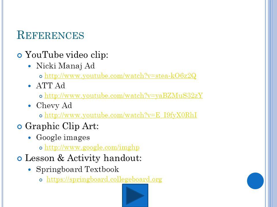 R EFERENCES YouTube video clip: Nicki Manaj Ad http://www.youtube.com/watch?v=stea-kO6z2Q ATT Ad http://www.youtube.com/watch?v=yaBZMuS32zY Chevy Ad http://www.youtube.com/watch?v=E_I9fyX0RhI Graphic Clip Art: Google images http://www.google.com/imghp Lesson & Activity handout: Springboard Textbook https://springboard.collegeboard.org