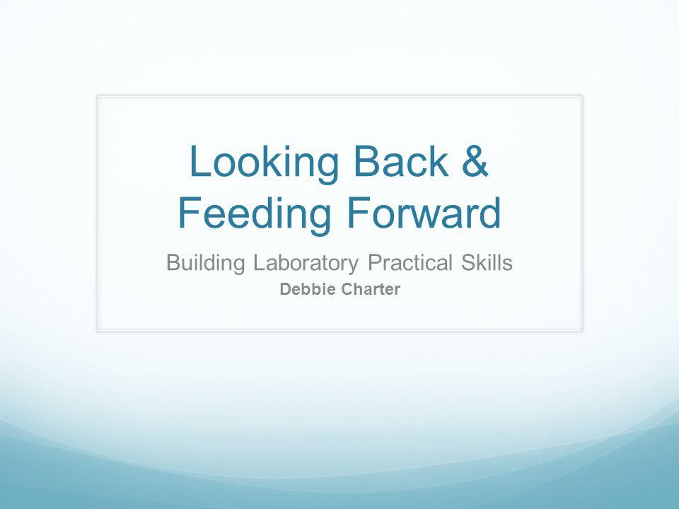 Looking Back & Feeding Forward Building Laboratory Practical Skills Debbie Charter