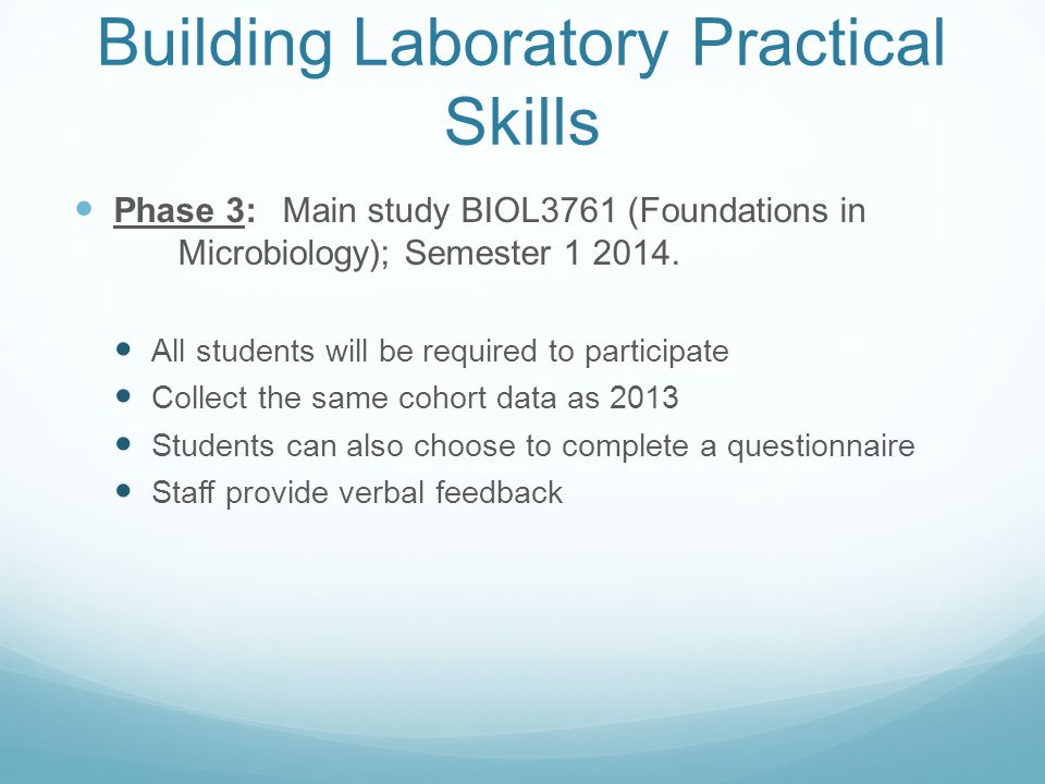 Building Laboratory Practical Skills Phase 3: Main study BIOL3761 (Foundations in Microbiology); Semester 1 2014. All students will be required to par