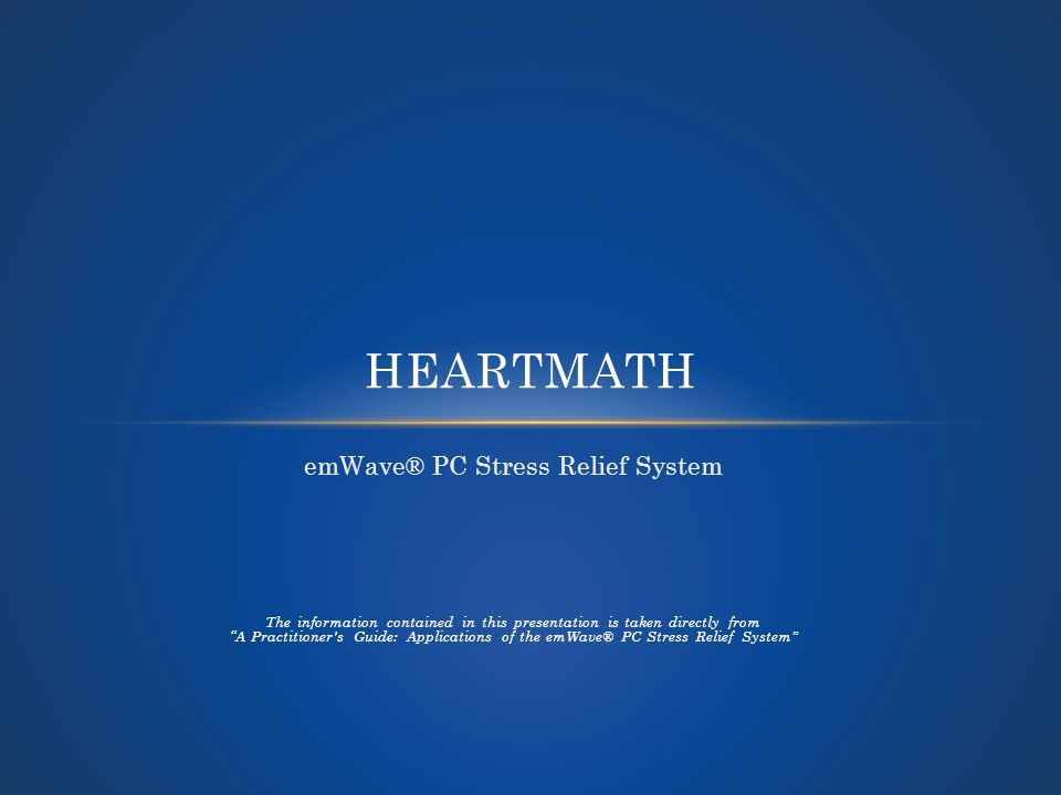emWave® PC Stress Relief System The information contained in this presentation is taken directly from A Practitioner s Guide: Applications of the emWave® PC Stress Relief System HEARTMATH
