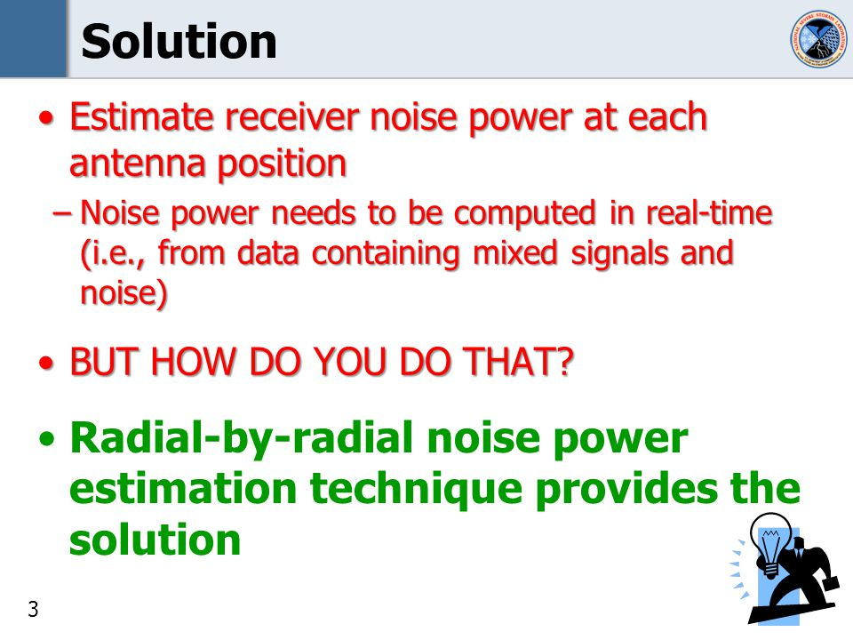 4 Radial-by-Radial Noise Estimation History –First Version presented at ERAD in September 2010 required rough initial noise value –Second version presented at AMS in January 2011 no rough initial noise value required –Algorithm description of the latest version delivered to the ROC in May 2012 includes high gradient signal removal simplified so it operates only on the measured powers The technique has been in use on the NWRT since June 2011