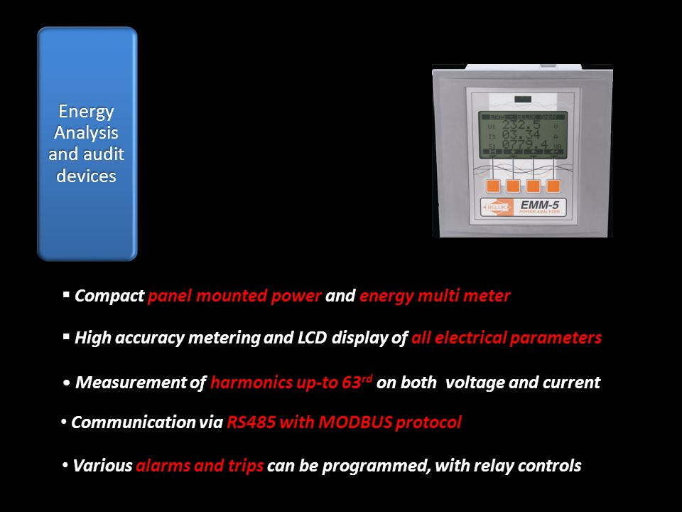 Compact panel mounted power and energy multi meter Compact panel mounted power and energy multi meter High accuracy metering and LCD display of all electrical parameters Measurement of harmonics up-to 63 rd on both voltage and current Measurement of harmonics up-to 63 rd on both voltage and current Communication via RS485 with MODBUS protocol Communication via RS485 with MODBUS protocol Various alarms and trips can be programmed, with relay controls Various alarms and trips can be programmed, with relay controls
