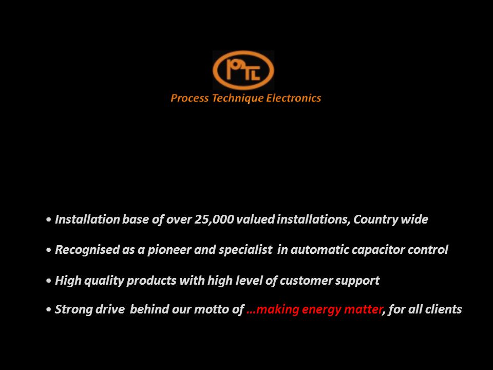 Installation base of over 25,000 valued installations, Country wide Installation base of over 25,000 valued installations, Country wide Recognised as a pioneer and specialist in automatic capacitor control Recognised as a pioneer and specialist in automatic capacitor control High quality products with high level of customer support High quality products with high level of customer support Strong drive behind our motto of …making energy matter, for all clients Strong drive behind our motto of …making energy matter, for all clients