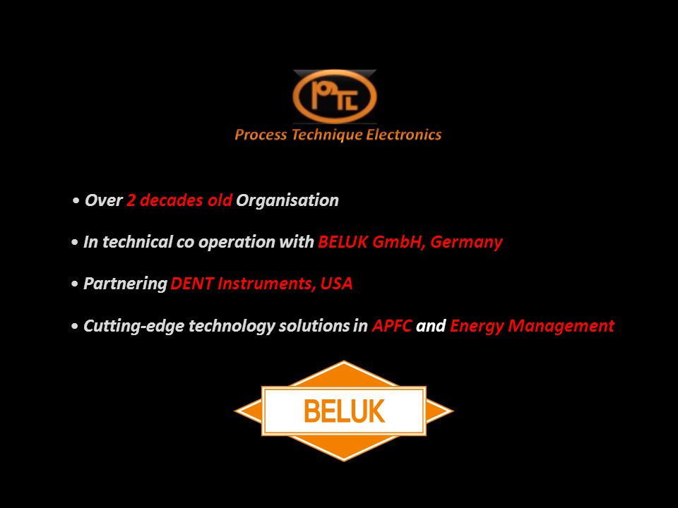 In technical co operation with BELUK GmbH, Germany In technical co operation with BELUK GmbH, Germany Partnering DENT Instruments, USA Partnering DENT Instruments, USA Cutting-edge technology solutions in APFC and Energy Management Cutting-edge technology solutions in APFC and Energy Management Over 2 decades old Organisation Over 2 decades old Organisation