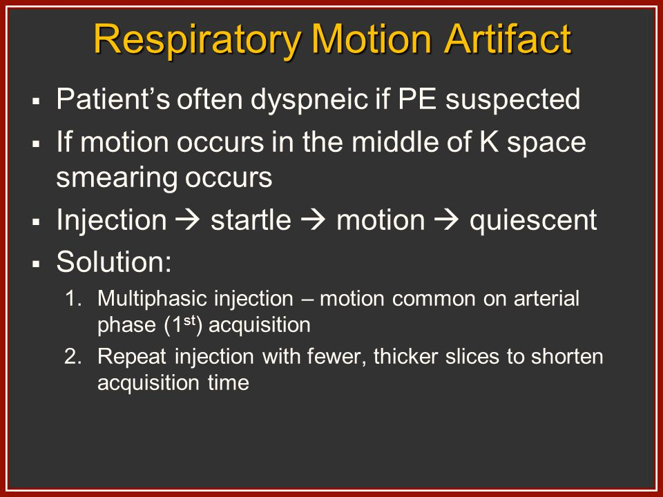 Respiratory Motion Artifact Patients often dyspneic if PE suspected If motion occurs in the middle of K space smearing occurs Injection startle motion