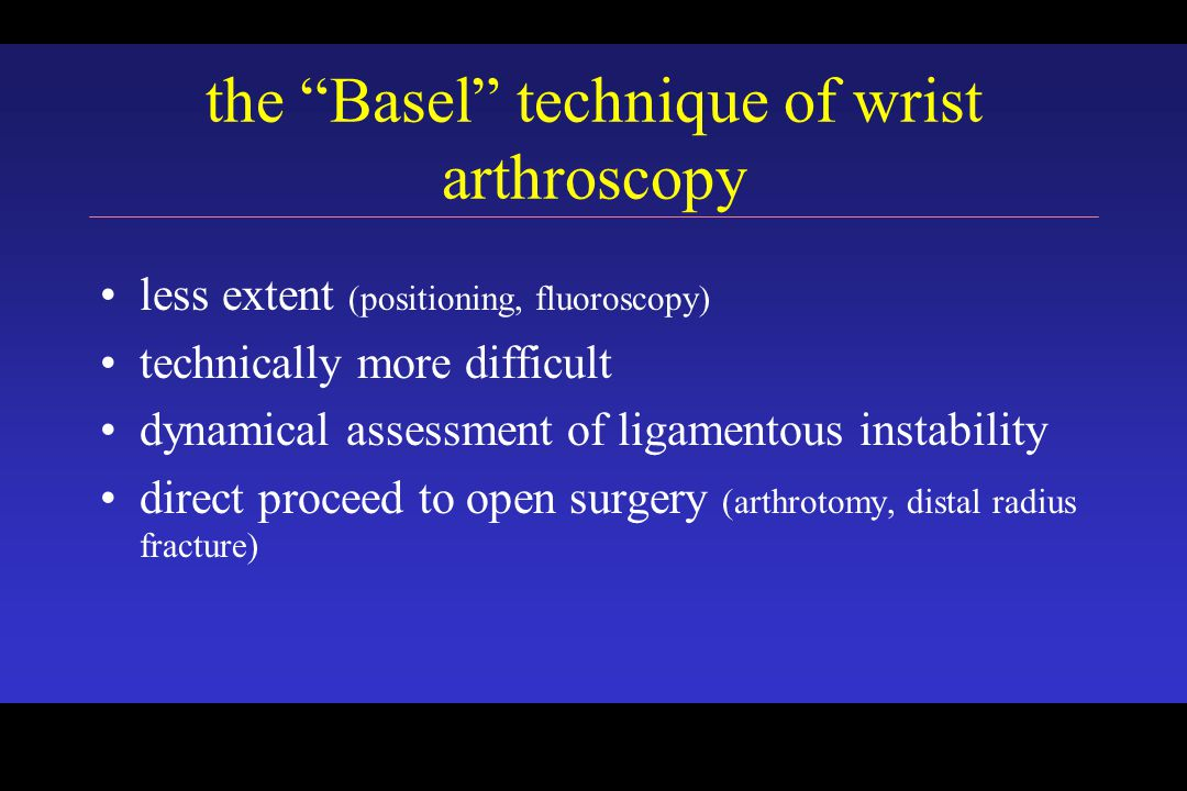 less extent (positioning, fluoroscopy) technically more difficult dynamical assessment of ligamentous instability direct proceed to open surgery (arthrotomy, distal radius fracture) the Basel technique of wrist arthroscopy