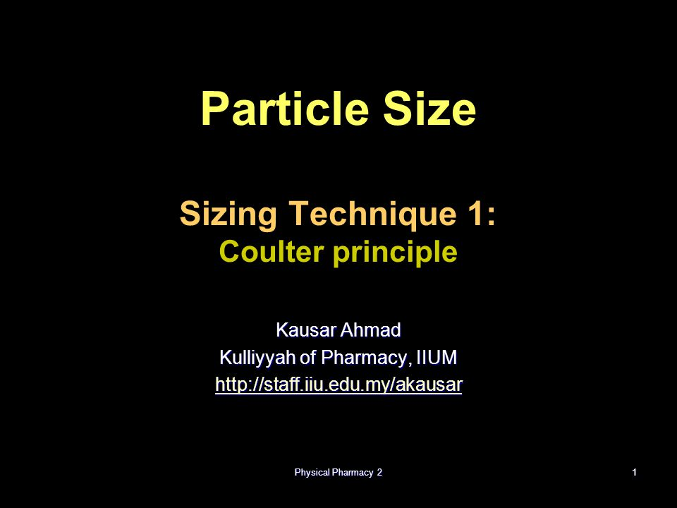 Physical Pharmacy 21 Particle Size Sizing Technique 1: Coulter principle Kausar Ahmad Kulliyyah of Pharmacy, IIUM http://staff.iiu.edu.my/akausar
