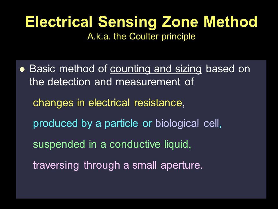 Physical Pharmacy 22 Electrical Sensing Zone Method A.k.a. the Coulter principle Basic method of counting and sizing based on the detection and measur