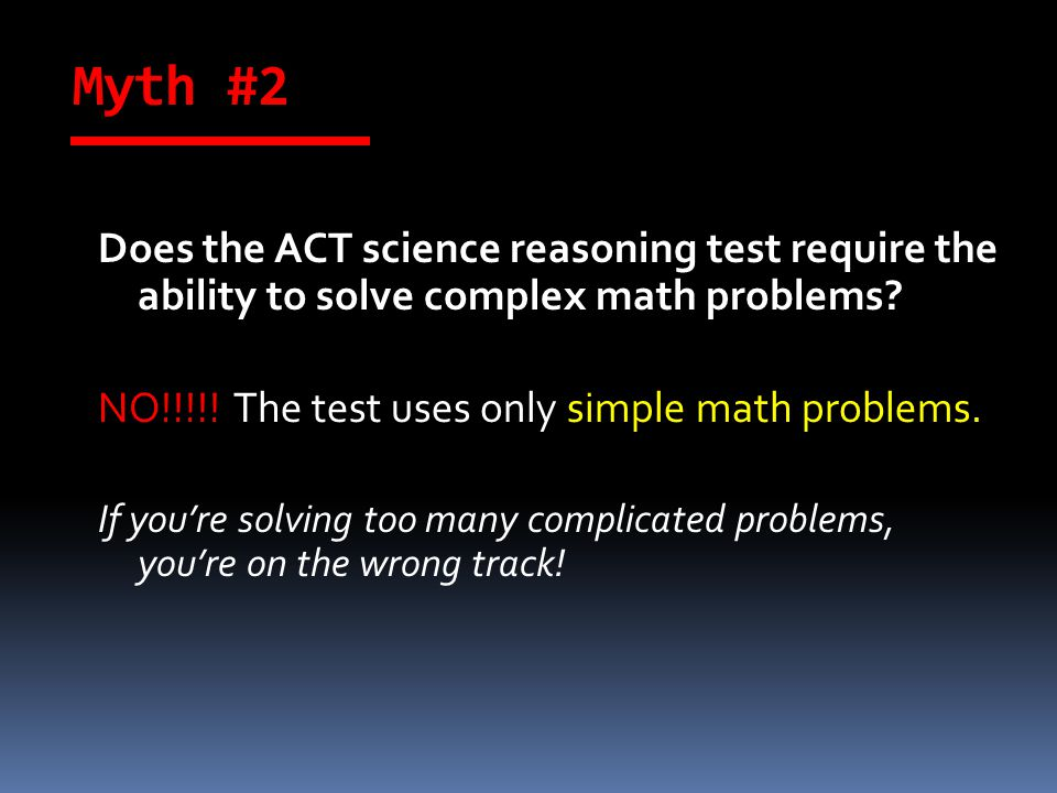 Myth #2 Does the ACT science reasoning test require the ability to solve complex math problems.
