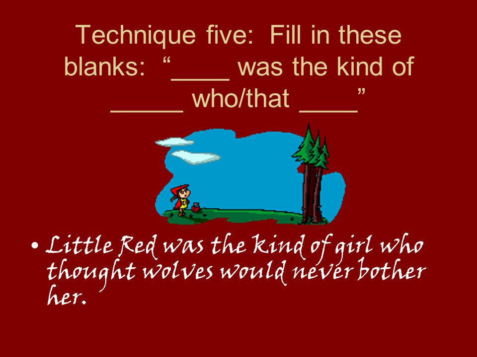 Technique five: Fill in these blanks: ____ was the kind of _____ who/that ____ Little Red was the kind of girl who thought wolves would never bother her.