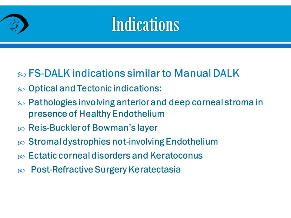 FS-DALK indications similar to Manual DALK Optical and Tectonic indications: Pathologies involving anterior and deep corneal stroma in presence of Healthy Endothelium Reis-Buckler of Bowmans layer Stromal dystrophies not-involving Endothelium Ectatic corneal disorders and Keratoconus Post-Refractive Surgery Keratectasia