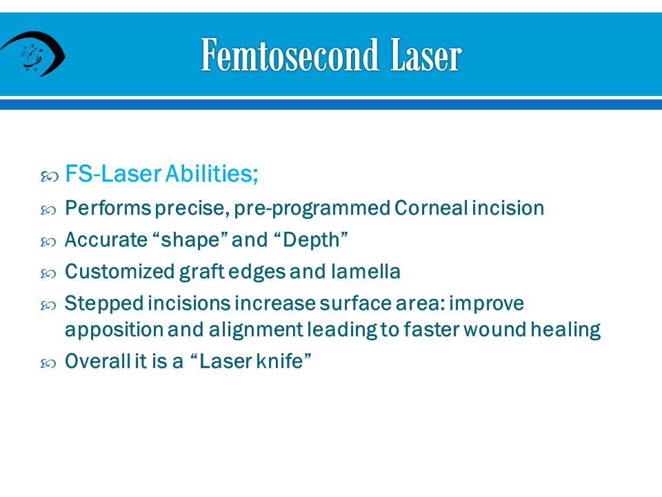 FS-Laser Abilities; Performs precise, pre-programmed Corneal incision Accurate shape and Depth Customized graft edges and lamella Stepped incisions increase surface area: improve apposition and alignment leading to faster wound healing Overall it is a Laser knife