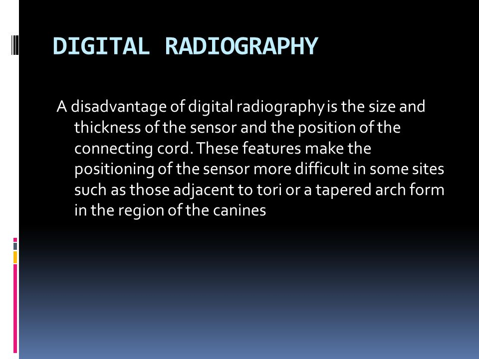 A disadvantage of digital radiography is the size and thickness of the sensor and the position of the connecting cord. These features make the positio