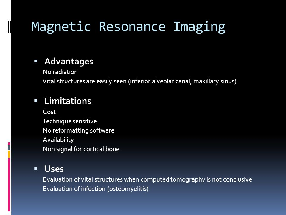 Magnetic Resonance Imaging Advantages No radiation Vital structures are easily seen (inferior alveolar canal, maxillary sinus) Limitations Cost Techni