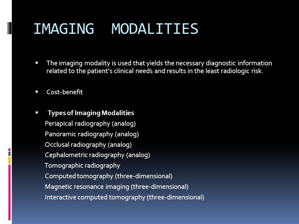IMAGING MODALITIES The imaging modality is used that yields the necessary diagnostic information related to the patient's clinical needs and results i