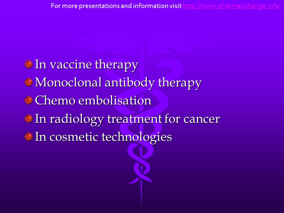 In vaccine therapy Monoclonal antibody therapy Chemo embolisation In radiology treatment for cancer In cosmetic technologies For more presentations an