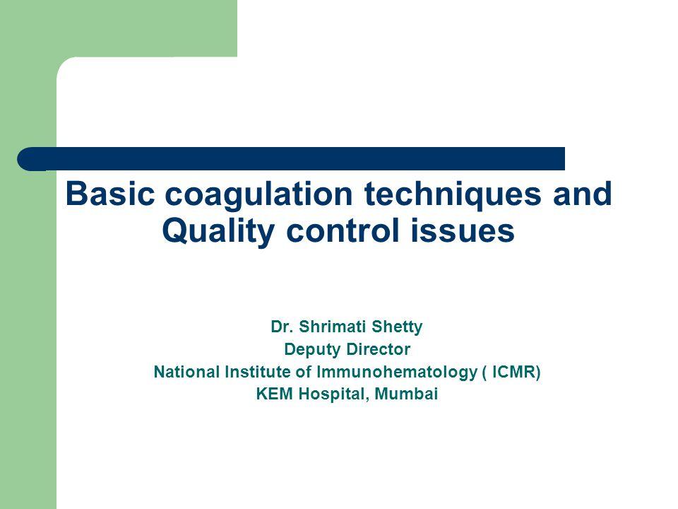 Basic coagulation techniques and Quality control issues Dr. Shrimati Shetty Deputy Director National Institute of Immunohematology ( ICMR) KEM Hospita
