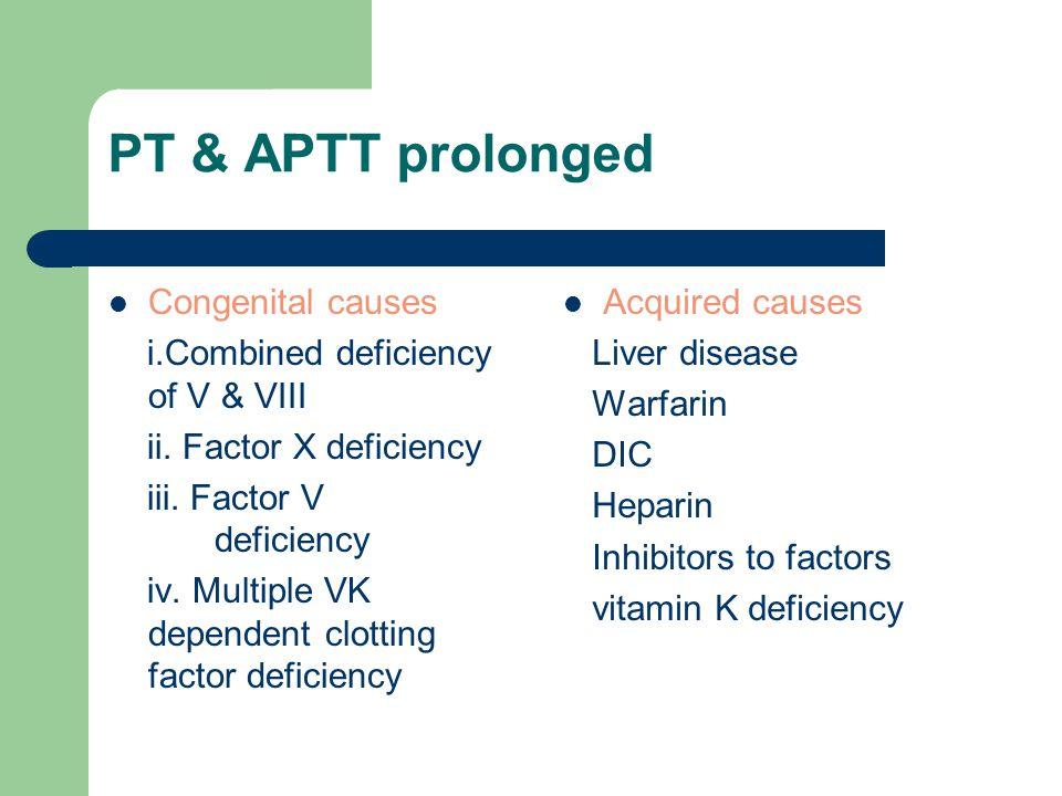 PT & APTT prolonged Congenital causes i.Combined deficiency of V & VIII ii. Factor X deficiency iii. Factor V deficiency iv. Multiple VK dependent clo